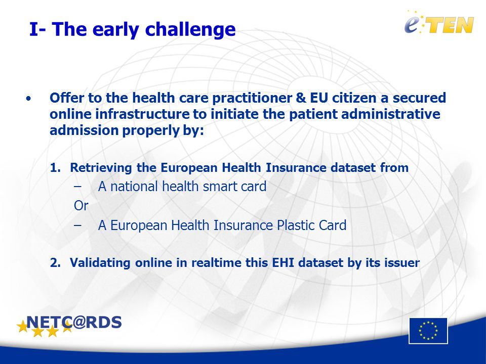 Offer to the health care practitioner & EU citizen a secured online infrastructure to initiate the patient administrative admission properly by: 1.Retrieving the European Health Insurance dataset from –A national health smart card Or –A European Health Insurance Plastic Card 2.Validating online in realtime this EHI dataset by its issuer