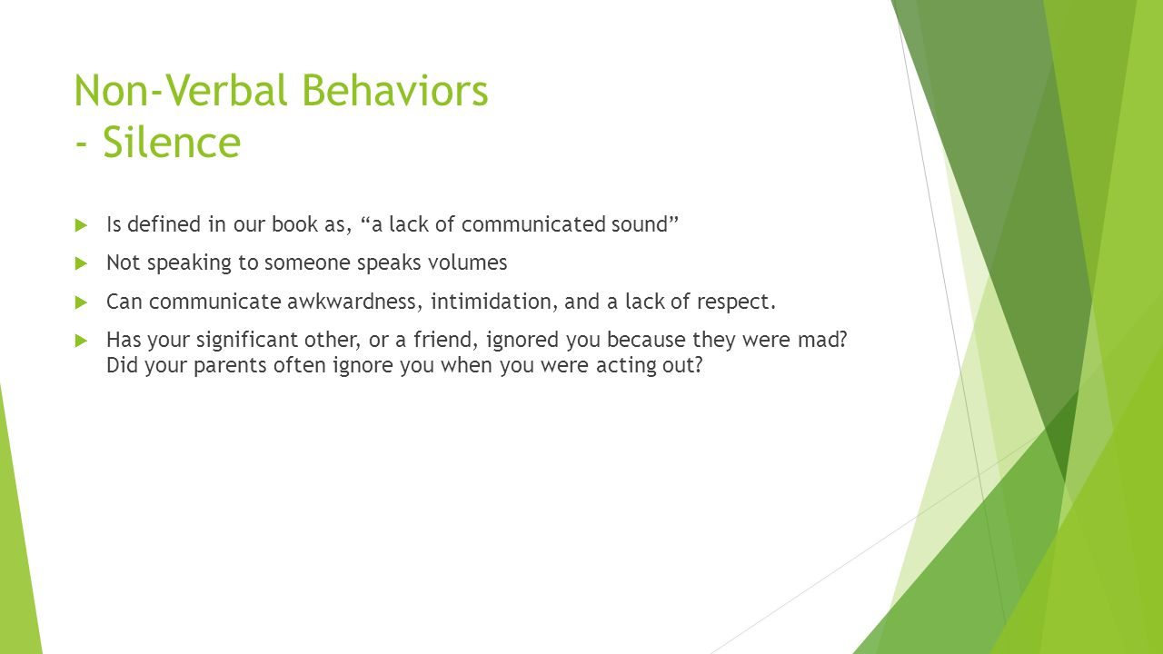 Non-Verbal Behaviors - Silence  Is defined in our book as, a lack of communicated sound  Not speaking to someone speaks volumes  Can communicate awkwardness, intimidation, and a lack of respect.