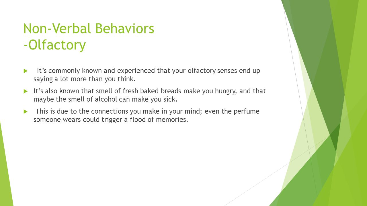 Non-Verbal Behaviors -Olfactory  It's commonly known and experienced that your olfactory senses end up saying a lot more than you think.