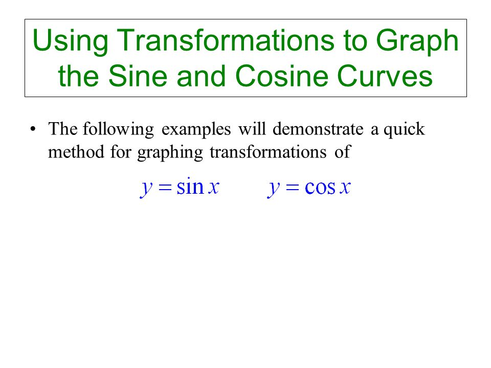 Using Transformations to Graph the Sine and Cosine Curves The following examples will demonstrate a quick method for graphing transformations of