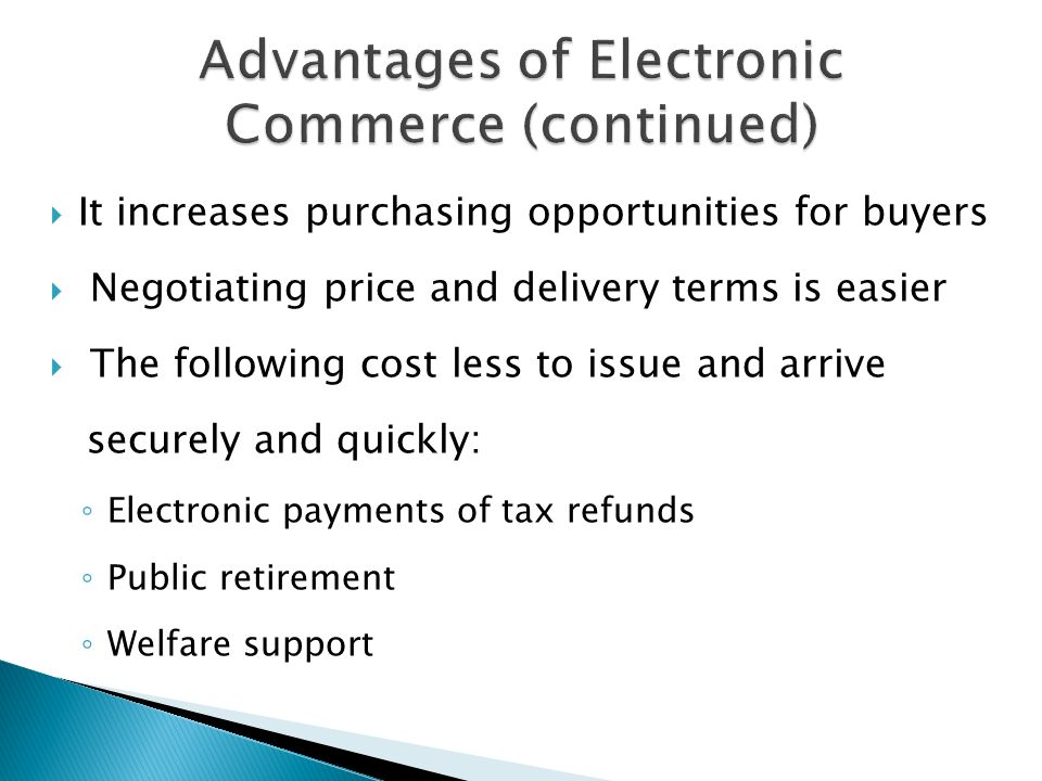  It increases purchasing opportunities for buyers  Negotiating price and delivery terms is easier  The following cost less to issue and arrive securely and quickly: ◦ Electronic payments of tax refunds ◦ Public retirement ◦ Welfare support