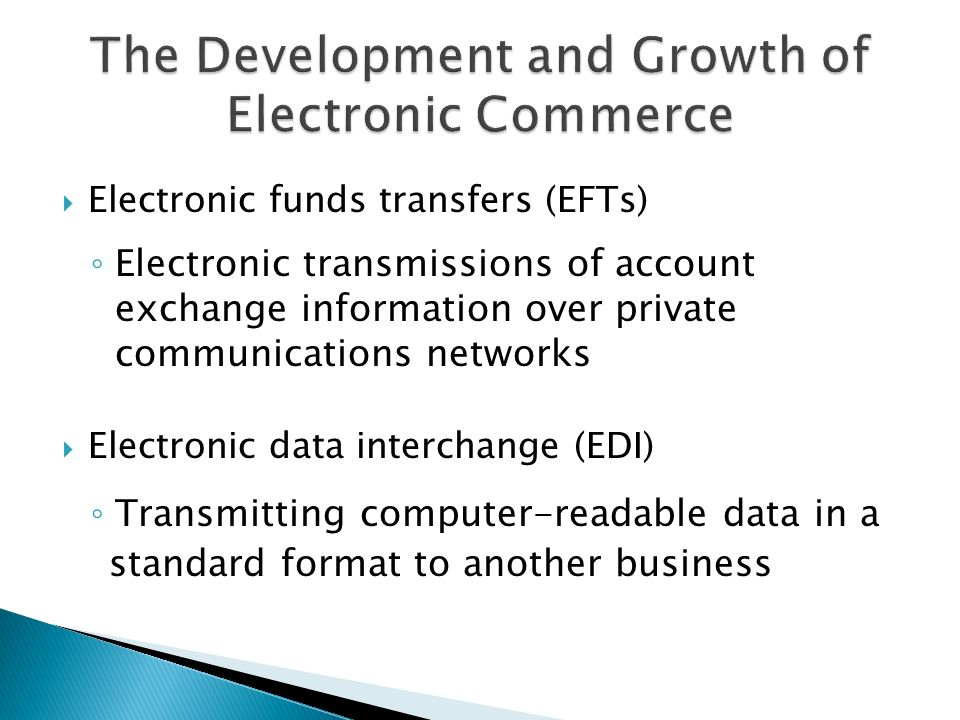  Electronic funds transfers (EFTs) ◦ Electronic transmissions of account exchange information over private communications networks  Electronic data interchange (EDI) ◦ Transmitting computer-readable data in a standard format to another business