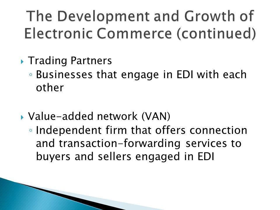  Trading Partners ◦ Businesses that engage in EDI with each other  Value-added network (VAN) ◦ Independent firm that offers connection and transaction-forwarding services to buyers and sellers engaged in EDI