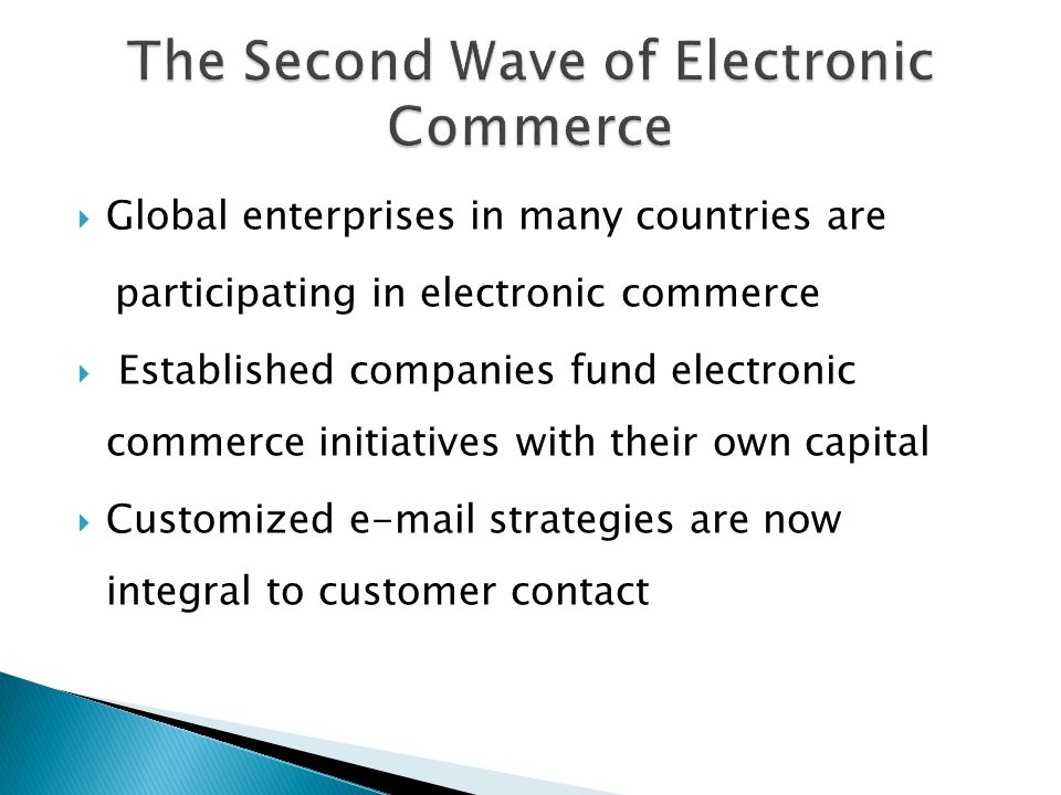  Global enterprises in many countries are participating in electronic commerce  Established companies fund electronic commerce initiatives with their own capital  Customized  strategies are now integral to customer contact