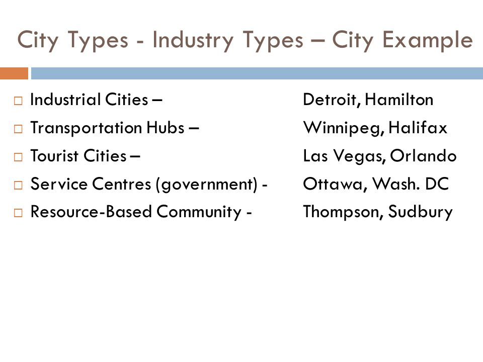 City Types - Industry Types – City Example  Industrial Cities – Detroit, Hamilton  Transportation Hubs –Winnipeg, Halifax  Tourist Cities –Las Vegas, Orlando  Service Centres (government) - Ottawa, Wash.
