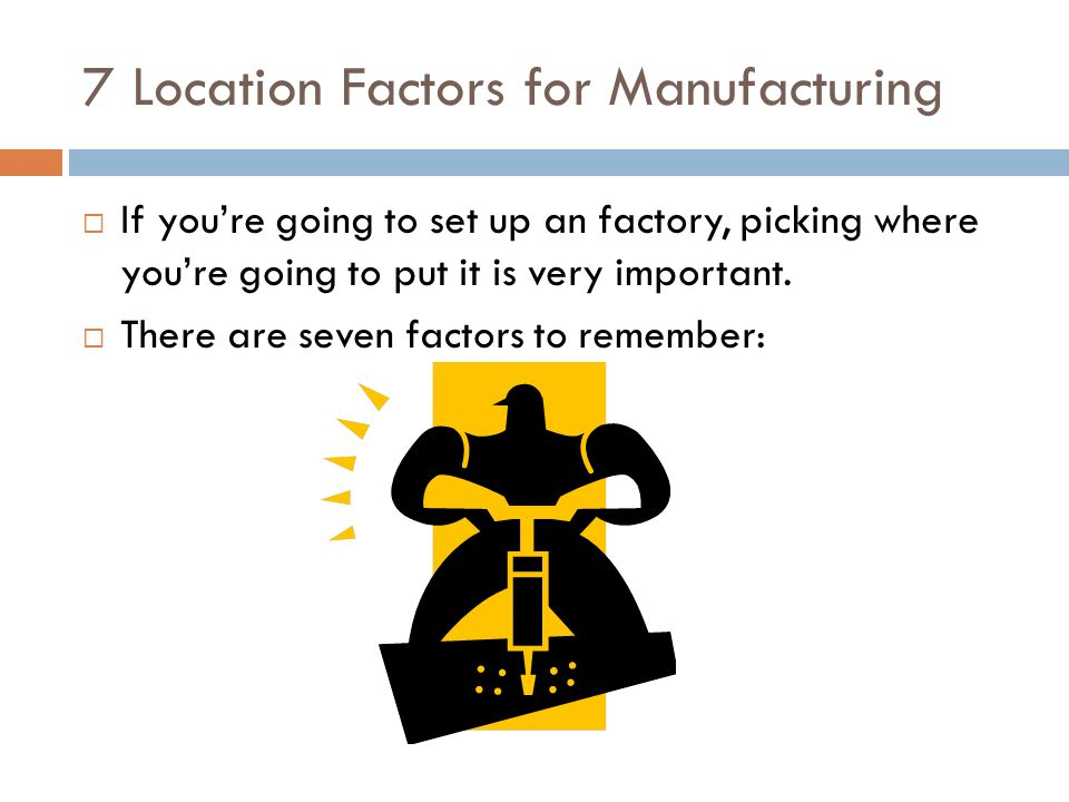 7 Location Factors for Manufacturing  If you're going to set up an factory, picking where you're going to put it is very important.