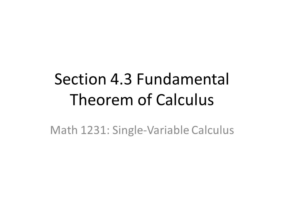 Section 4.3 Fundamental Theorem of Calculus Math 1231: Single-Variable Calculus