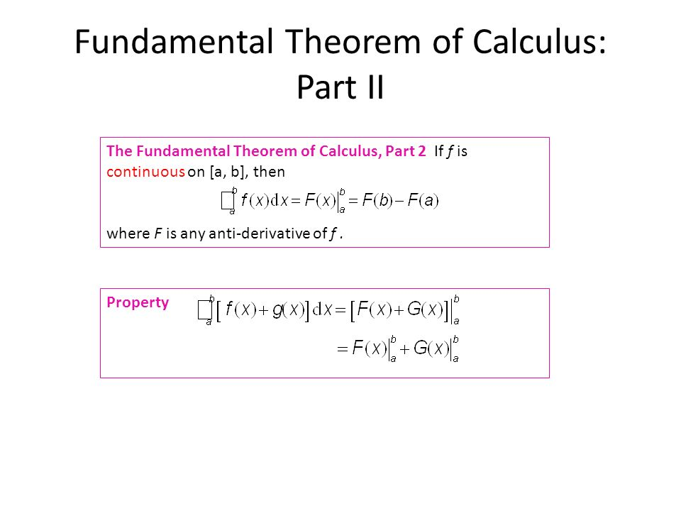 Fundamental Theorem of Calculus: Part II The Fundamental Theorem of Calculus, Part 2 If f is continuous on [a, b], then where F is any anti-derivative of f.