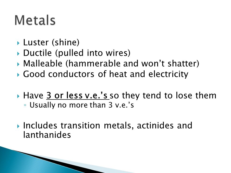  Luster (shine)  Ductile (pulled into wires)  Malleable (hammerable and won't shatter)  Good conductors of heat and electricity  Have 3 or less v.e.'s so they tend to lose them ◦ Usually no more than 3 v.e.'s  Includes transition metals, actinides and lanthanides