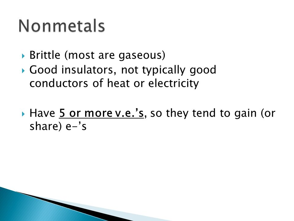  Brittle (most are gaseous)  Good insulators, not typically good conductors of heat or electricity  Have 5 or more v.e.'s, so they tend to gain (or share) e-'s