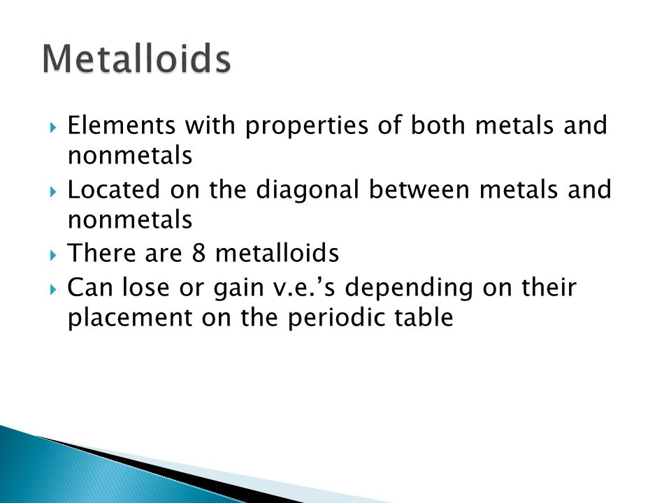  Elements with properties of both metals and nonmetals  Located on the diagonal between metals and nonmetals  There are 8 metalloids  Can lose or gain v.e.'s depending on their placement on the periodic table