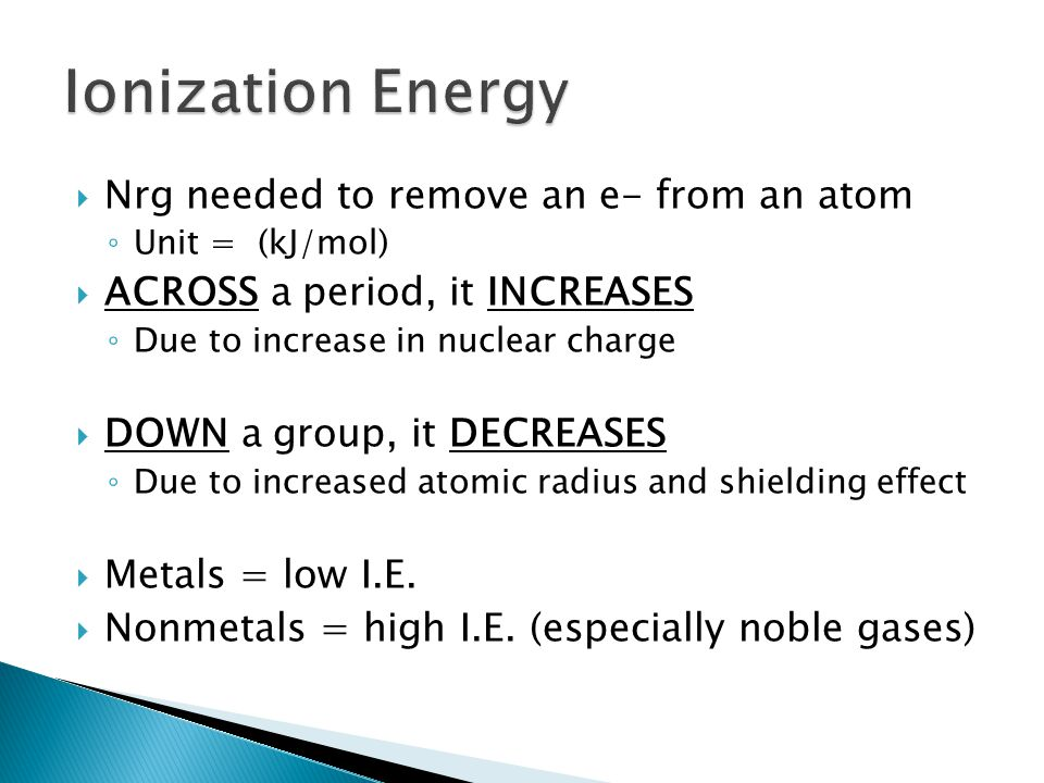  Nrg needed to remove an e- from an atom ◦ Unit = (kJ/mol)  ACROSS a period, it INCREASES ◦ Due to increase in nuclear charge  DOWN a group, it DECREASES ◦ Due to increased atomic radius and shielding effect  Metals = low I.E.
