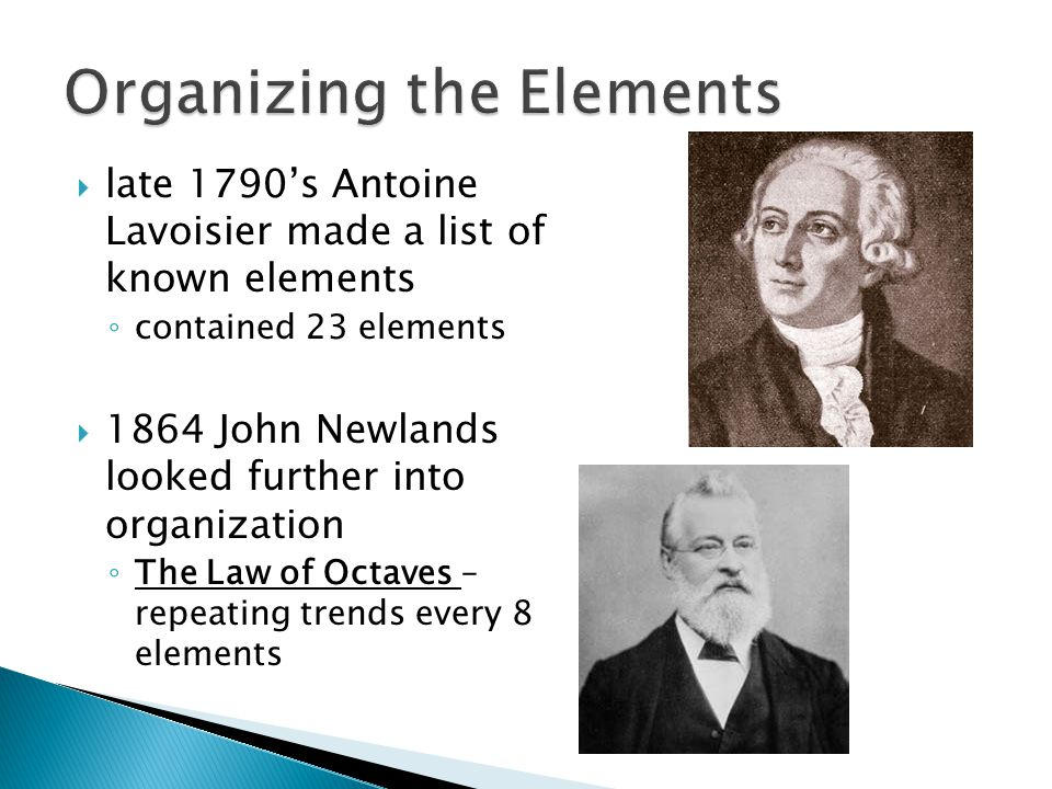  late 1790's Antoine Lavoisier made a list of known elements ◦ contained 23 elements  1864 John Newlands looked further into organization ◦ The Law of Octaves – repeating trends every 8 elements