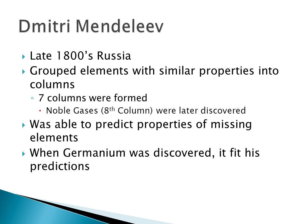  Late 1800's Russia  Grouped elements with similar properties into columns ◦ 7 columns were formed  Noble Gases (8 th Column) were later discovered  Was able to predict properties of missing elements  When Germanium was discovered, it fit his predictions