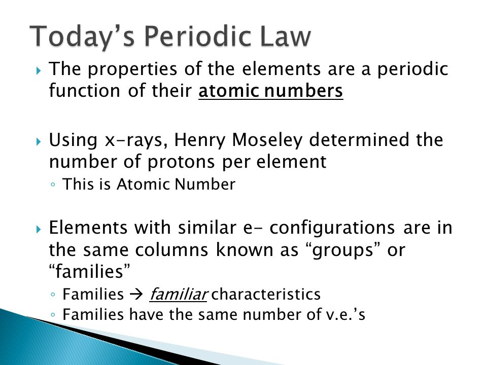  The properties of the elements are a periodic function of their atomic numbers  Using x-rays, Henry Moseley determined the number of protons per element ◦ This is Atomic Number  Elements with similar e- configurations are in the same columns known as groups or families ◦ Families  familiar characteristics ◦ Families have the same number of v.e.'s