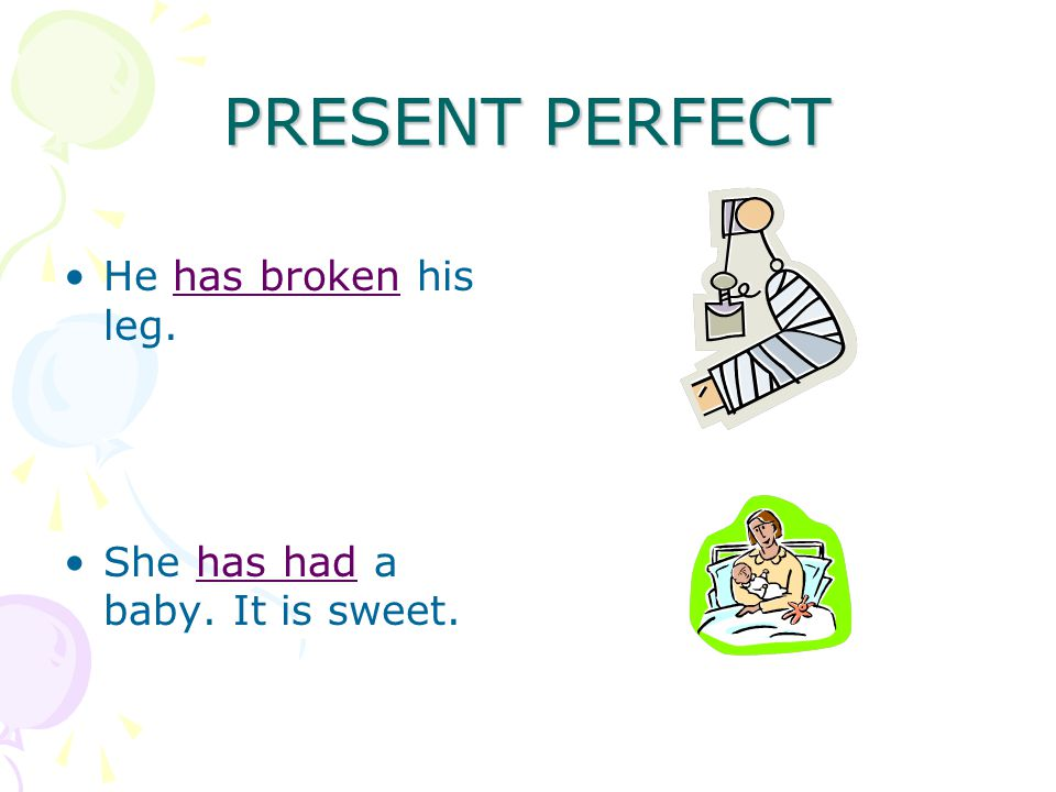 PRESENT PERFECT He has broken his leg. She has had a baby. It is sweet.