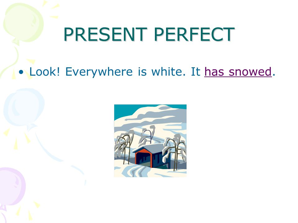 PRESENT PERFECT Look! Everywhere is white. It has snowed.