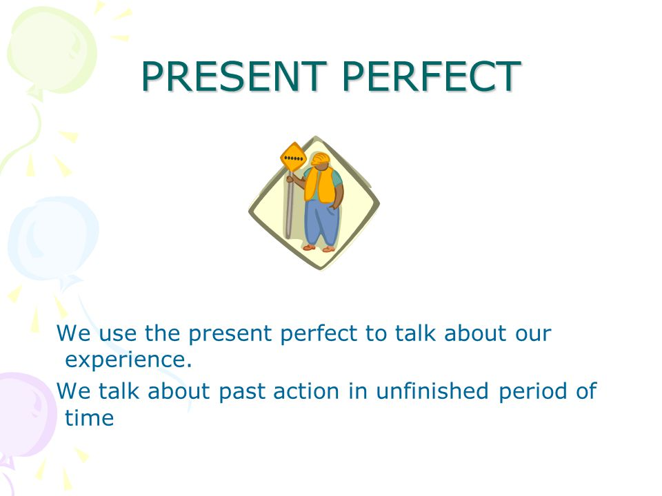 PRESENT PERFECT We use the present perfect to talk about our experience.