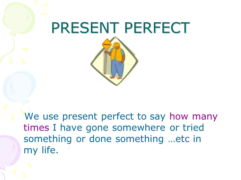 PRESENT PERFECT We use present perfect to say how many times I have gone somewhere or tried something or done something …etc in my life.