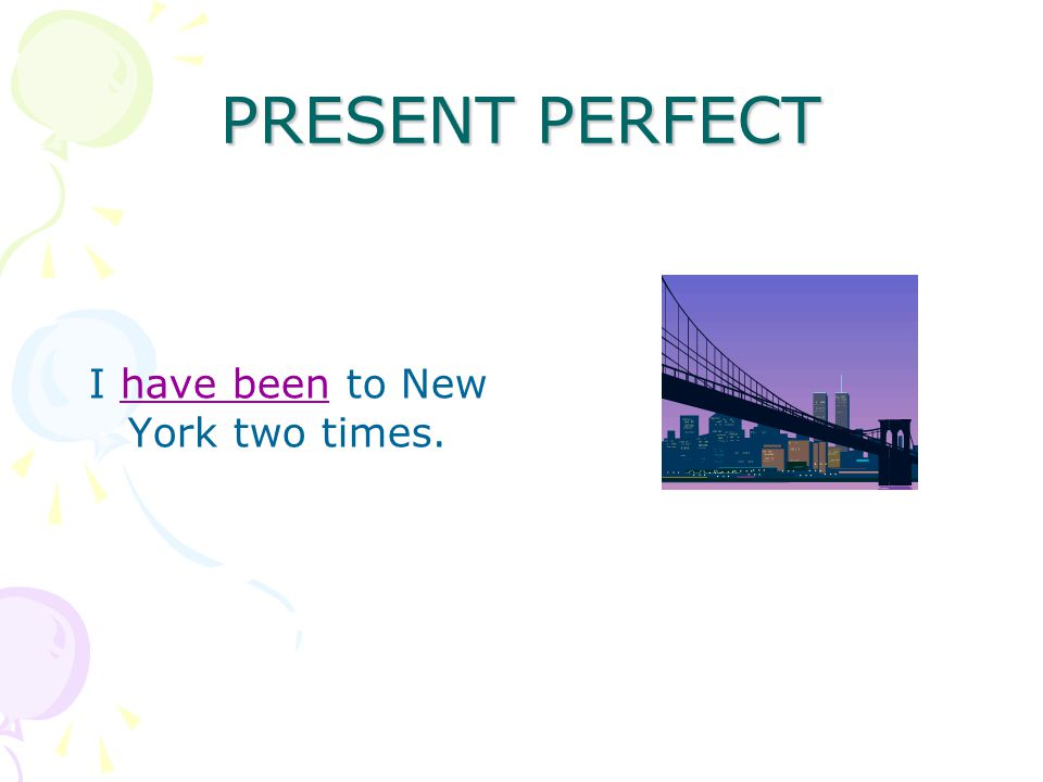PRESENT PERFECT I have been to New York two times.