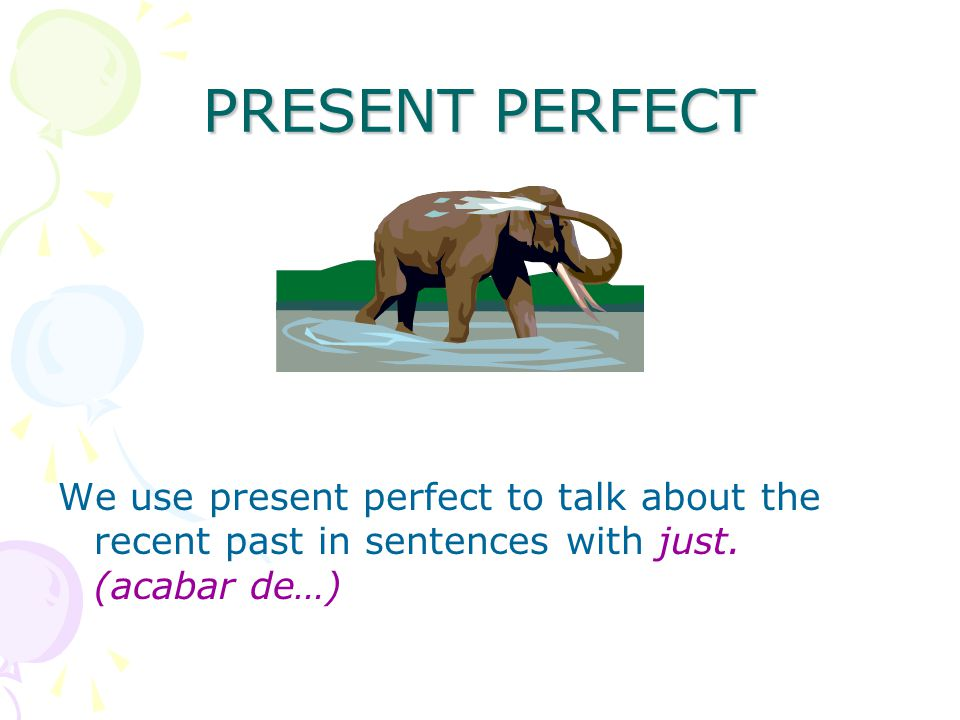 PRESENT PERFECT We use present perfect to talk about the recent past in sentences with just.