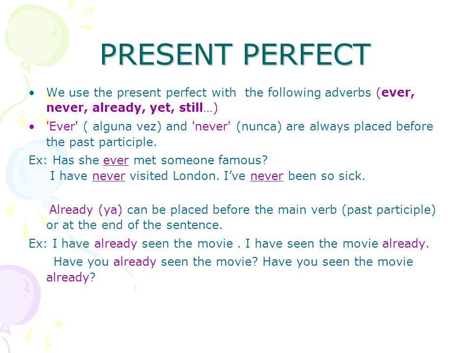PRESENT PERFECT We use the present perfect with the following adverbs (ever, never, already, yet, still…) Ever ( alguna vez) and never (nunca) are always placed before the past participle.