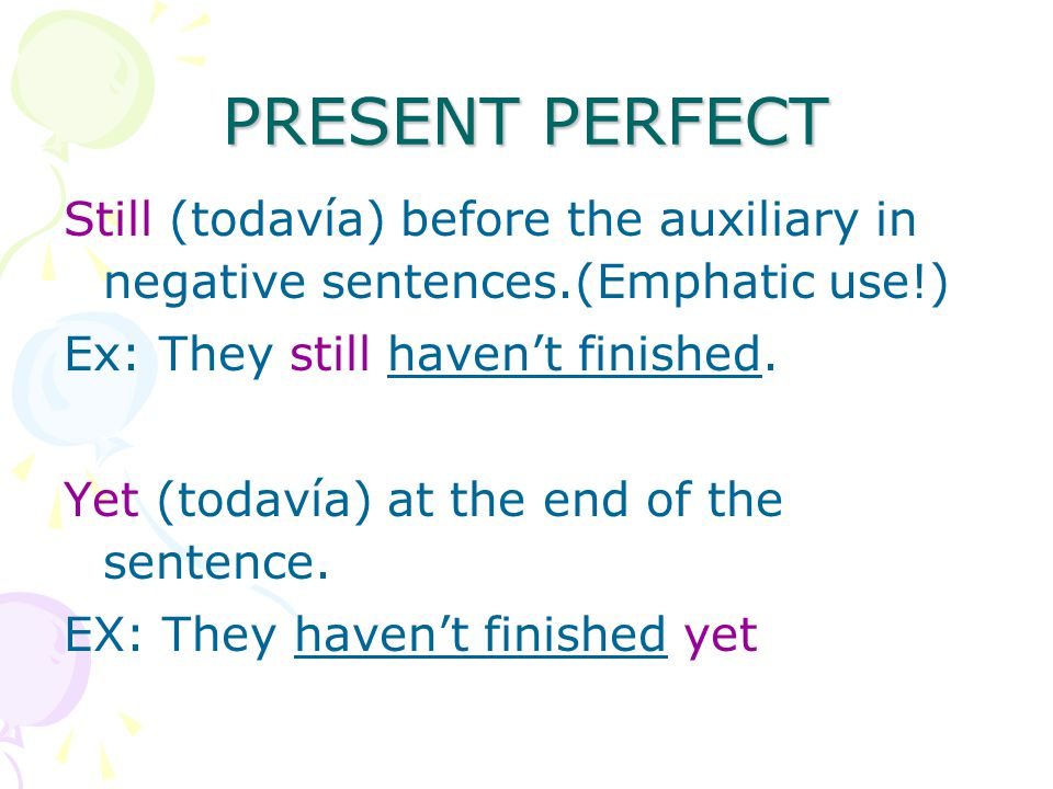 PRESENT PERFECT Still (todavía) before the auxiliary in negative sentences.(Emphatic use!) Ex: They still haven't finished.