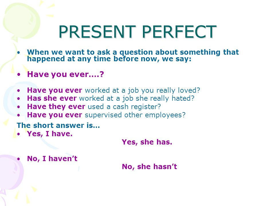 PRESENT PERFECT When we want to ask a question about something that happened at any time before now, we say: Have you ever…..