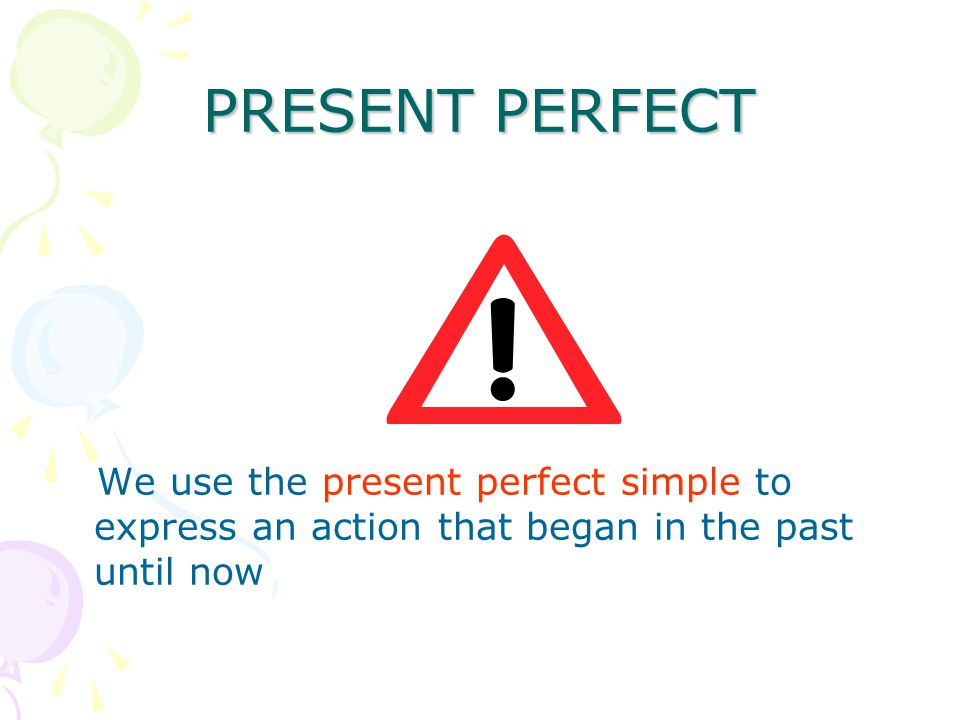 PRESENT PERFECT We use the present perfect simple to express an action that began in the past until now
