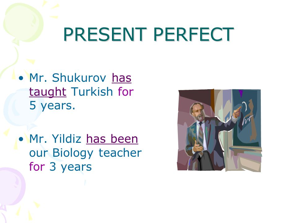 PRESENT PERFECT Mr. Shukurov has taught Turkish for 5 years.
