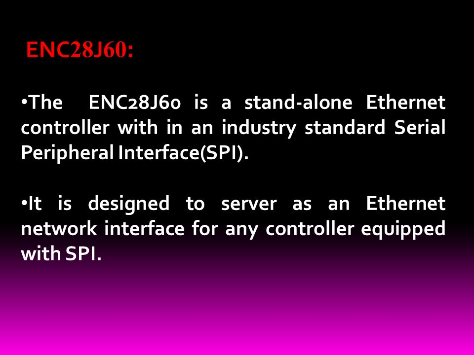 ENC 28 J 60 : The ENC28J60 is a stand-alone Ethernet controller with in an industry standard Serial Peripheral Interface(SPI).