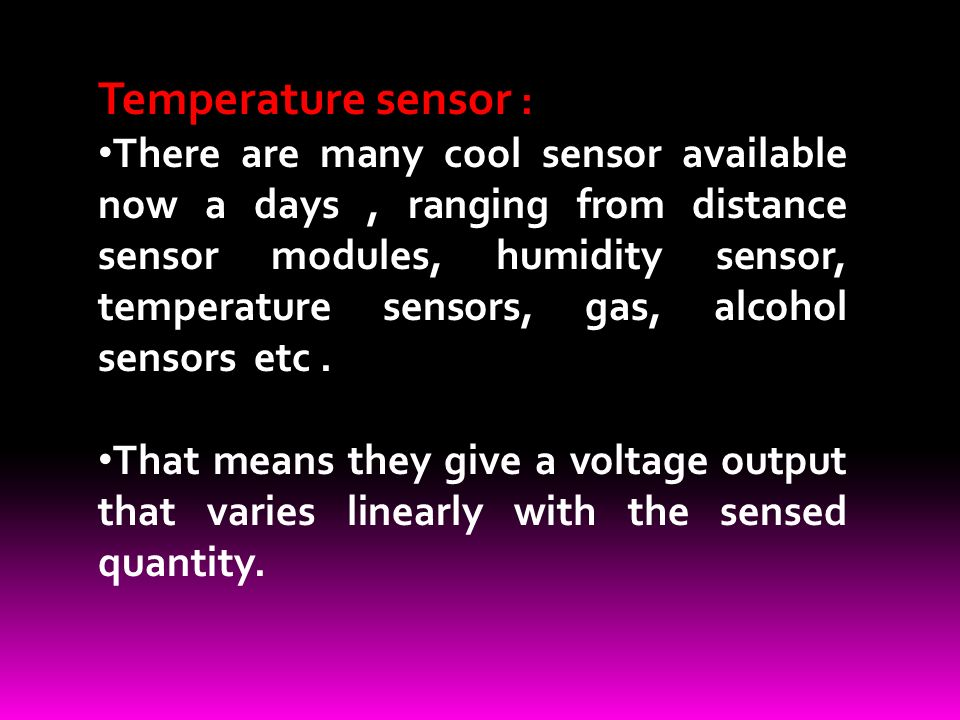Temperature sensor : There are many cool sensor available now a days, ranging from distance sensor modules, humidity sensor, temperature sensors, gas, alcohol sensors etc.
