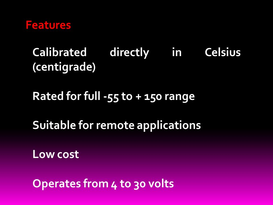 Features Calibrated directly in Celsius (centigrade) Rated for full -55 to range Suitable for remote applications Low cost Operates from 4 to 30 volts