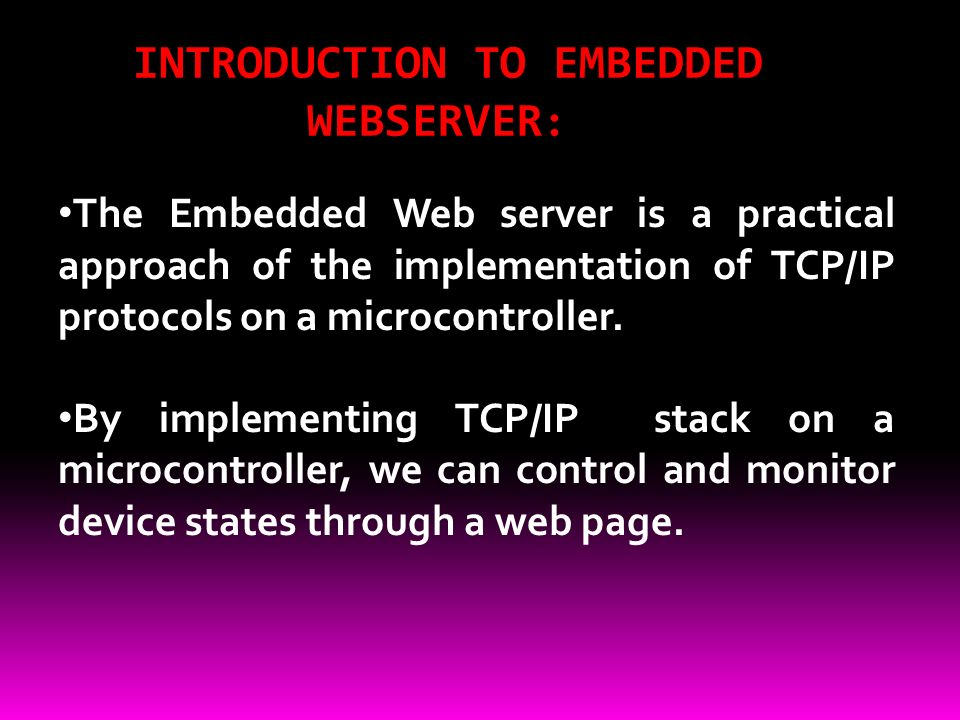 INTRODUCTION TO EMBEDDED WEBSERVER : The Embedded Web server is a practical approach of the implementation of TCP/IP protocols on a microcontroller.