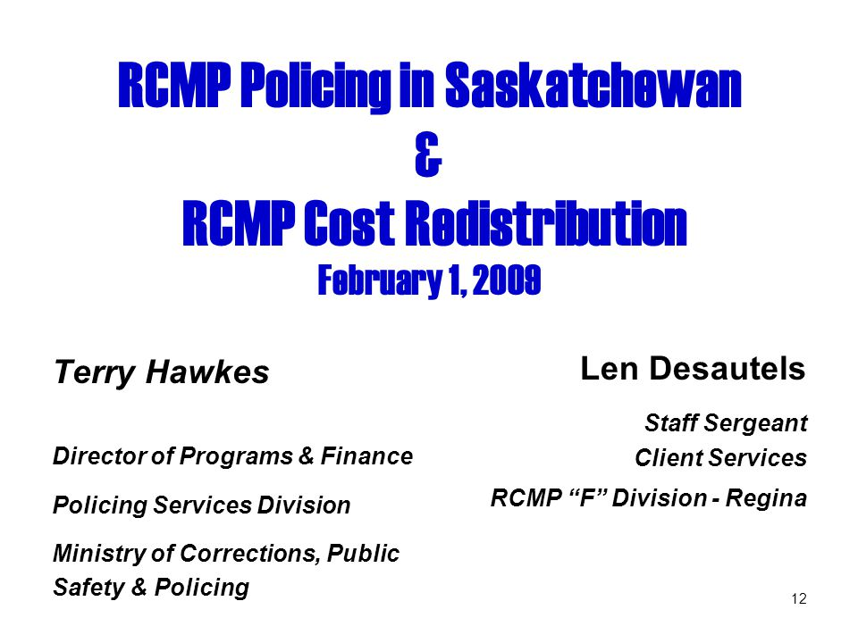 12 RCMP Policing in Saskatchewan & RCMP Cost Redistribution February 1, 2009 Terry Hawkes Director of Programs & Finance Policing Services Division Ministry of Corrections, Public Safety & Policing Len Desautels Staff Sergeant Client Services RCMP F Division - Regina