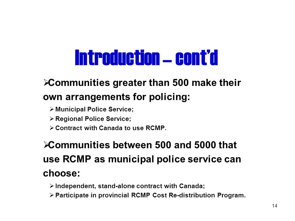 14 Introduction – cont'd  Communities greater than 500 make their own arrangements for policing:  Municipal Police Service;  Regional Police Service;  Contract with Canada to use RCMP.