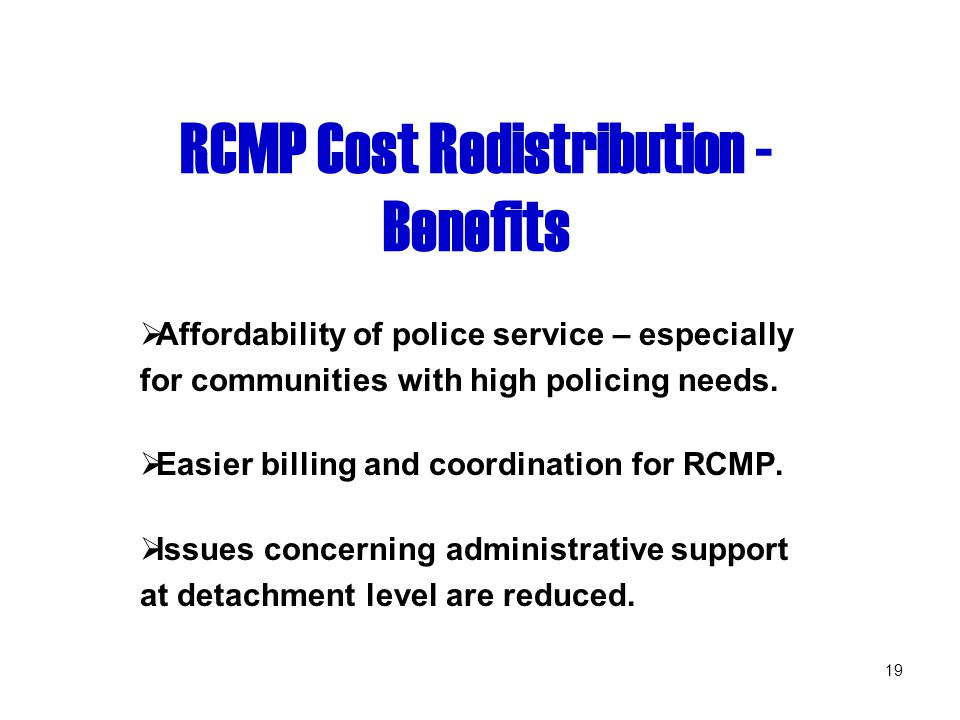 19 RCMP Cost Redistribution - Benefits  Affordability of police service – especially for communities with high policing needs.