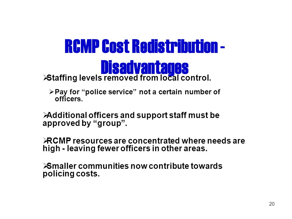 20 RCMP Cost Redistribution - Disadvantages  Staffing levels removed from local control.