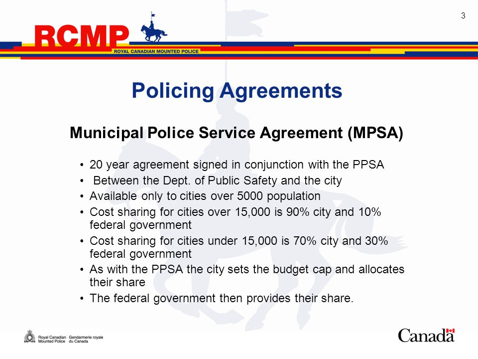 3 Policing Agreements Municipal Police Service Agreement (MPSA) 20 year agreement signed in conjunction with the PPSA Between the Dept.