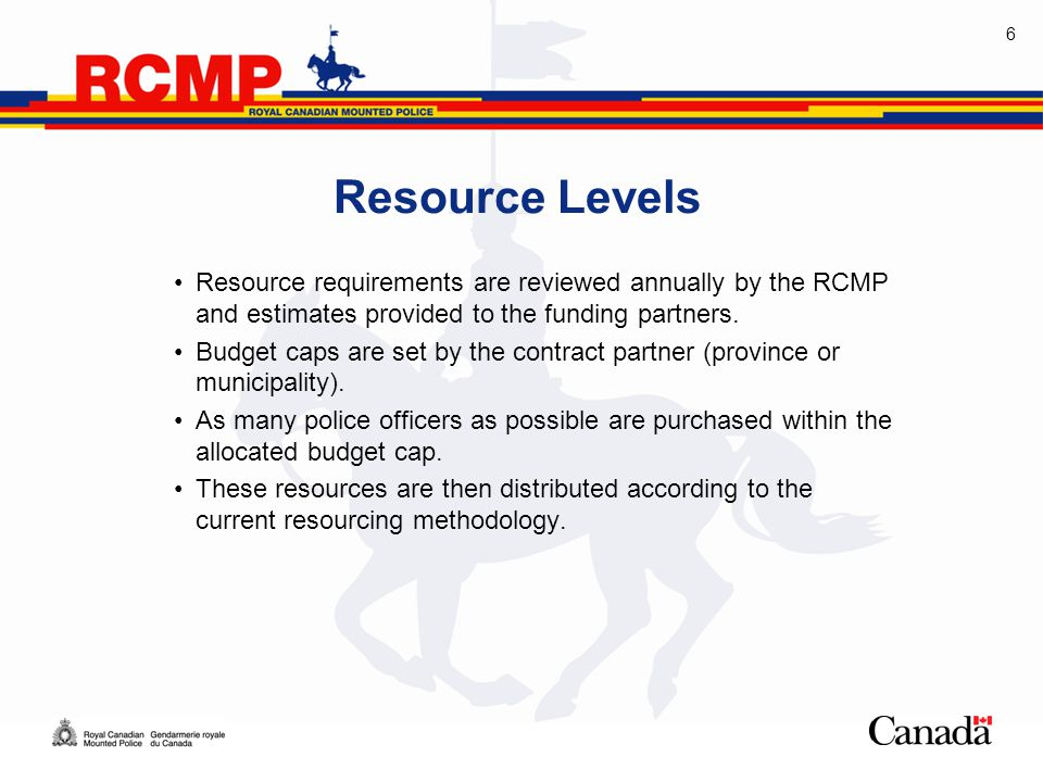6 Resource Levels Resource requirements are reviewed annually by the RCMP and estimates provided to the funding partners.