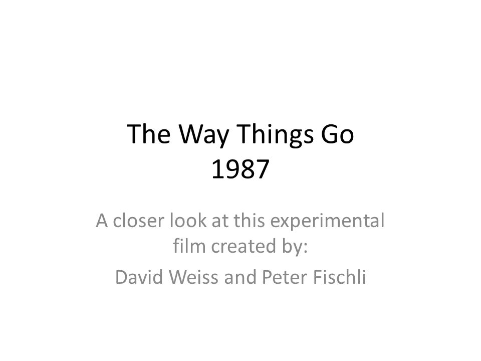 The Way Things Go 1987 A closer look at this experimental film created by: David Weiss and Peter Fischli