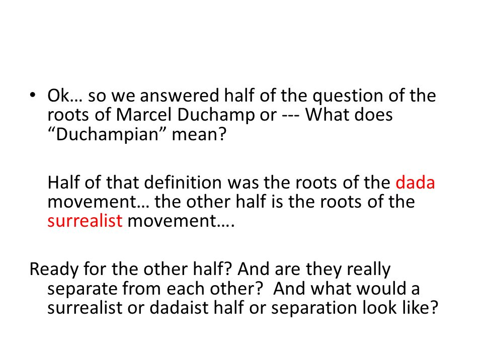 Ok… so we answered half of the question of the roots of Marcel Duchamp or --- What does Duchampian mean.