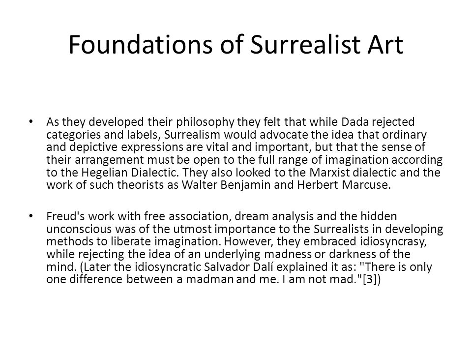 Foundations of Surrealist Art As they developed their philosophy they felt that while Dada rejected categories and labels, Surrealism would advocate the idea that ordinary and depictive expressions are vital and important, but that the sense of their arrangement must be open to the full range of imagination according to the Hegelian Dialectic.