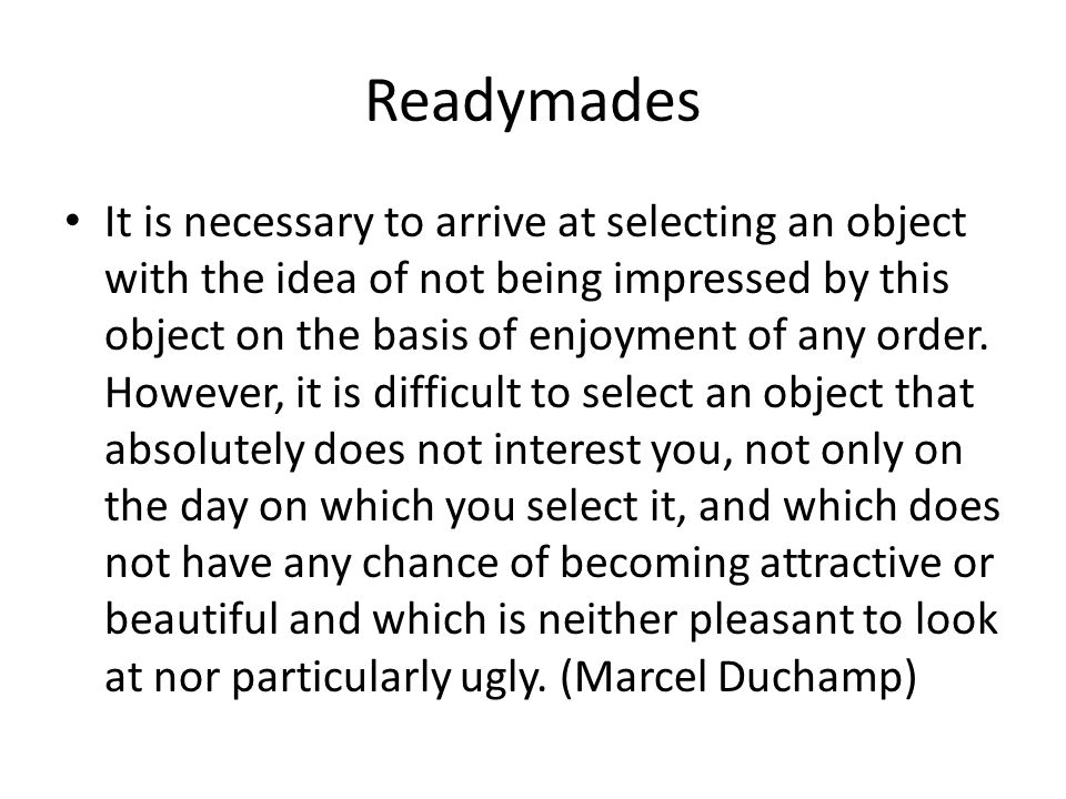 Readymades It is necessary to arrive at selecting an object with the idea of not being impressed by this object on the basis of enjoyment of any order.