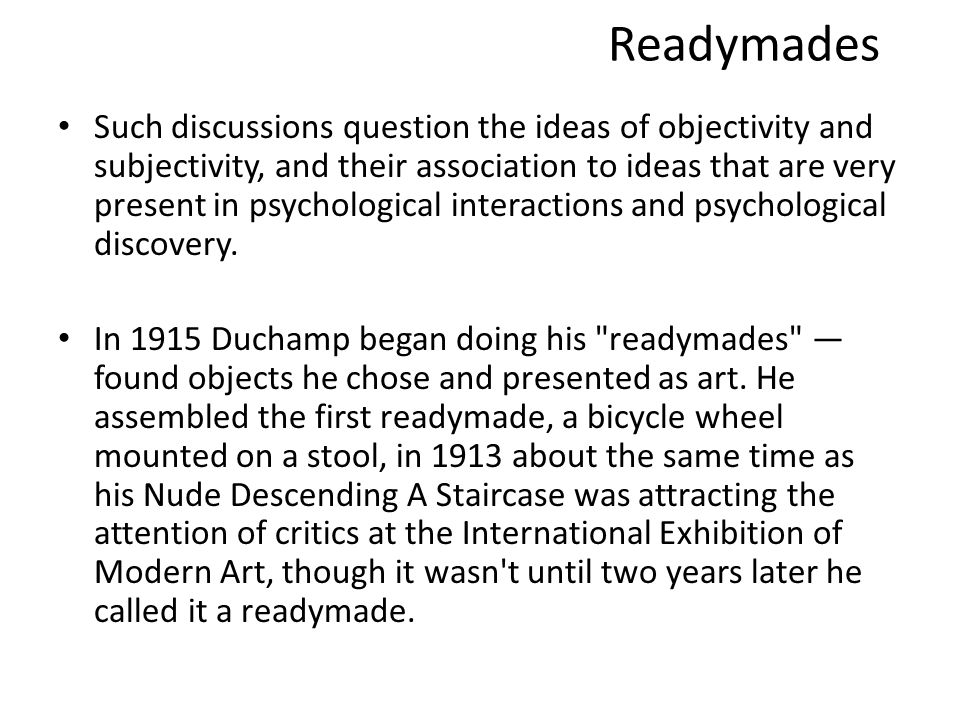 Readymades Such discussions question the ideas of objectivity and subjectivity, and their association to ideas that are very present in psychological interactions and psychological discovery.