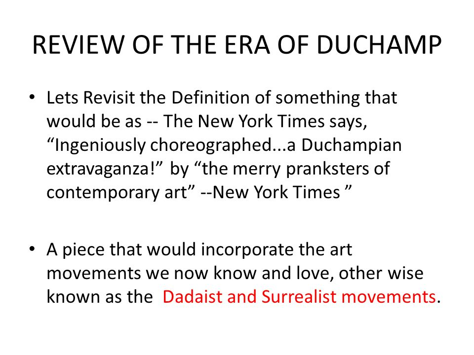 REVIEW OF THE ERA OF DUCHAMP Lets Revisit the Definition of something that would be as -- The New York Times says, Ingeniously choreographed...a Duchampian extravaganza! by the merry pranksters of contemporary art --New York Times A piece that would incorporate the art movements we now know and love, other wise known as the Dadaist and Surrealist movements.