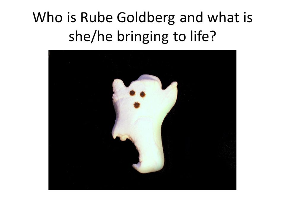 Who is Rube Goldberg and what is she/he bringing to life