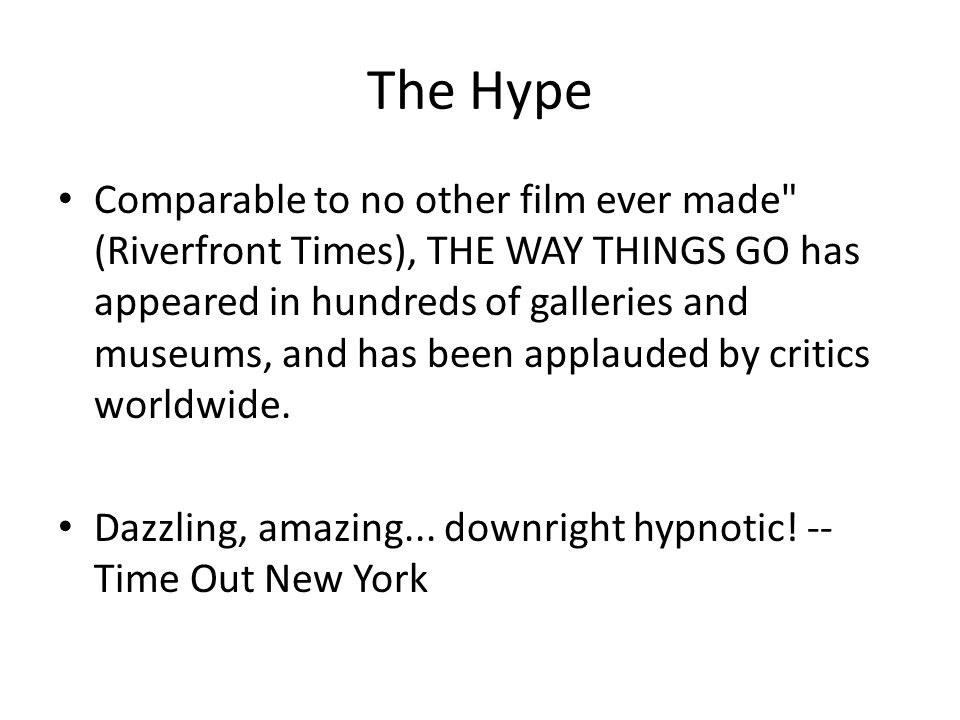 The Hype Comparable to no other film ever made (Riverfront Times), THE WAY THINGS GO has appeared in hundreds of galleries and museums, and has been applauded by critics worldwide.
