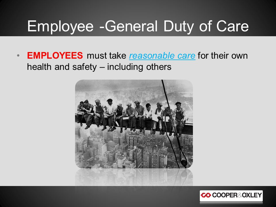EMPLOYEES must take reasonable care for their own health and safety – including others Employee -General Duty of Care