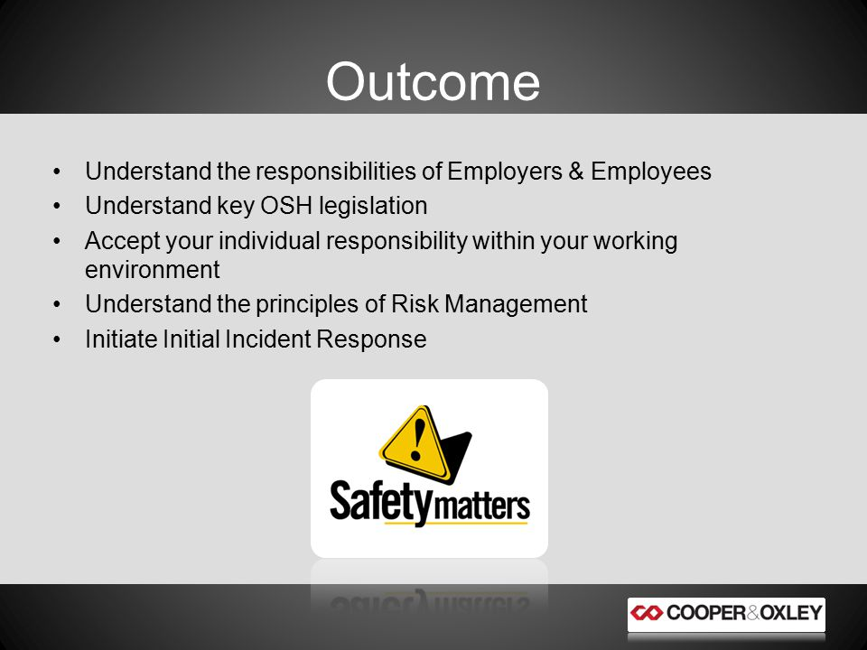 Understand the responsibilities of Employers & Employees Understand key OSH legislation Accept your individual responsibility within your working environment Understand the principles of Risk Management Initiate Initial Incident Response Outcome